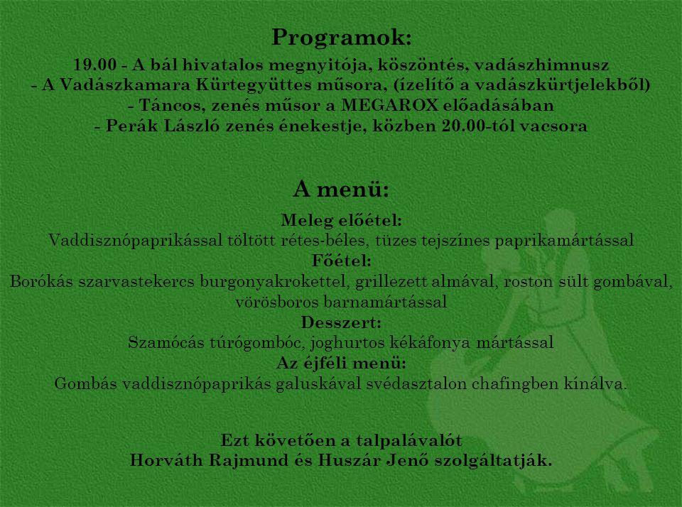 Programok: 19.00 - A bál hivatalos megnyitója, köszöntés, vadászhimnusz - A Vadászkamara Kürtegyüttes műsora, (ízelítő a vadászkürtjelekből) - Táncos, zenés műsor a MEGAROX előadásában - Perák László zenés énekestje, közben 20.00-tól vacsora A menü: Meleg előétel: Vaddisznópaprikással töltött rétes-béles, tüzes tejszínes paprikamártással Főétel: Borókás szarvastekercs burgonyakrokettel, grillezett almával, roston sült gombával, vörösboros barnamártással Desszert: Szamócás túrógombóc, joghurtos kékáfonya mártással Az éjféli menü: Gombás vaddisznópaprikás galuskával svédasztalon chafingben kínálva.