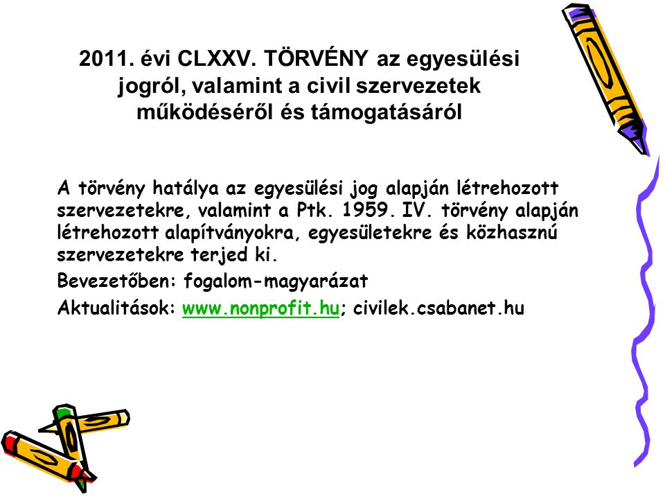 Nemzeti Együttműködési Alap Az Alap terhére az alábbi célokra teljesíthetők kifizetések: b) civil szervezet működésének támogatása; c) civil szervezeteket érintő évfordulók, fesztiválok, hazai és határon túli rendezvények támogatása; d) nemzetközi civil kapcsolatokban a magyarországi civil szervezetek jelenlétének biztosítása, hazai és határon túli rendezvényeken, fesztiválokon történő részvétel támogatása, nemzetközi tagdíjakhoz támogatás biztosítása, európai integrációt elősegítő programok támogatása; e) civil szférával kapcsolatos tudományos kutatások, monitoring tevékenység és nyilvántartási feladatok támogatása; f) civil szférával kapcsolatos szolgáltató, tanácsadó, oktatási, fejlesztő, segítő tevékenység és intézmények támogatása; g) civil szférát bemutató kiadványok, elektronikus és írott szakmai sajtó támogatása; h) civil szervezetek pályázati önrészeinek támogatása; i) adományosztó szervezeteknek szóló juttatás az Alap Tanácsa, illetve a kollégiumok egységes elvek mentén meghatározott, forrásautomatizmus biztosításáról szóló döntései alapján; j)