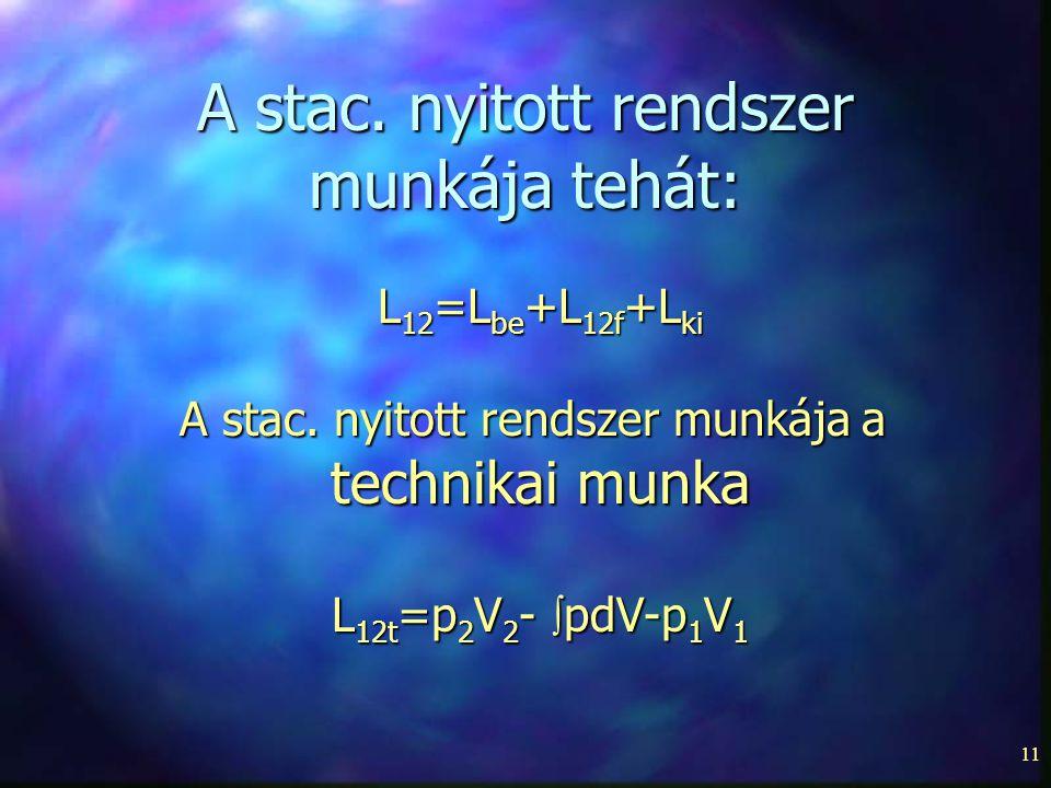11 A stac. nyitott rendszer munkája tehát: L 12 =L be +L 12f +L ki A stac. nyitott rendszer munkája a technikai munka L 12t =p 2 V 2 -  pdV-p 1 V 1