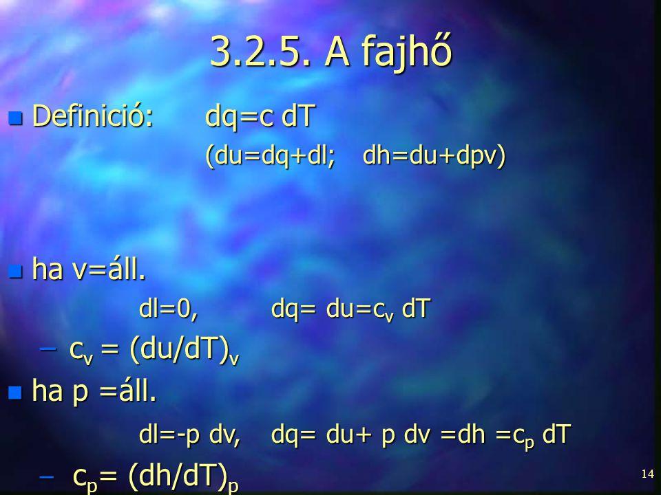 14 3.2.5. A fajhő n Definició:dq=c dT (du=dq+dl; dh=du+dpv) n ha v=áll. dl=0, dq= du=c v dT – c v = (du/dT) v n ha p =áll. dl=-p dv, dq= du+ p dv =dh