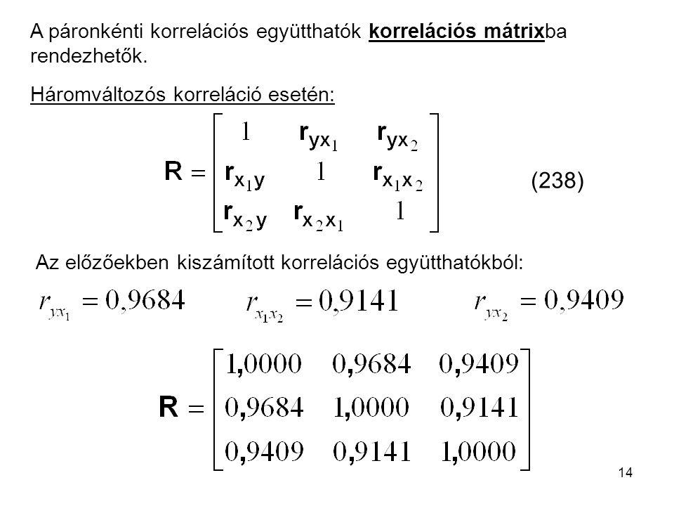 14 A páronkénti korrelációs együtthatók korrelációs mátrixba rendezhetők. Háromváltozós korreláció esetén: (238) Az előzőekben kiszámított korrelációs
