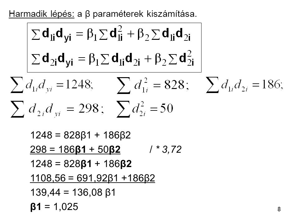 8 Harmadik lépés: a β paraméterek kiszámítása. 1248 = 828β1 + 186β2 298 = 186β1 + 50β2 / * 3,72 1248 = 828β1 + 186β2 1108,56 = 691,92β1 +186β2 139,44