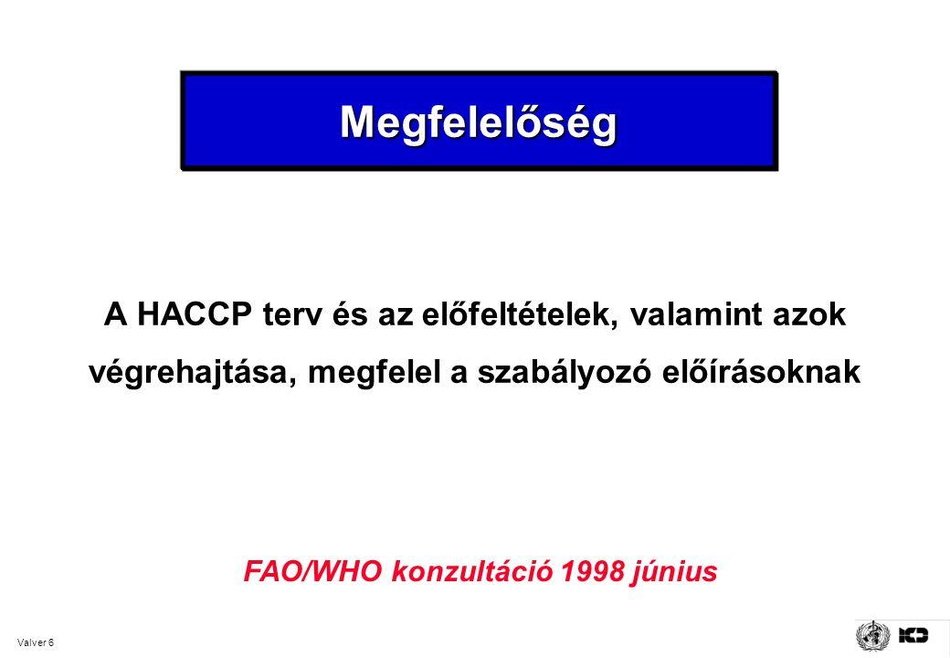 Valver 6 MegfelelőségMegfelelőség A HACCP terv és az előfeltételek, valamint azok végrehajtása, megfelel a szabályozó előírásoknak FAO/WHO konzultáció 1998 június