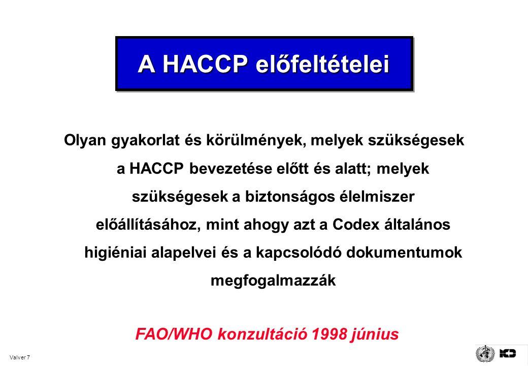Valver 7 A HACCP előfeltételei Olyan gyakorlat és körülmények, melyek szükségesek a HACCP bevezetése előtt és alatt; melyek szükségesek a biztonságos élelmiszer előállításához, mint ahogy azt a Codex általános higiéniai alapelvei és a kapcsolódó dokumentumok megfogalmazzák FAO/WHO konzultáció 1998 június