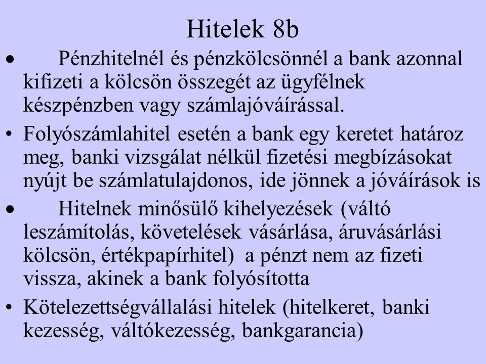 Hitelek 8b  Pénzhitelnél és pénzkölcsönnél a bank azonnal kifizeti a kölcsön összegét az ügyfélnek készpénzben vagy számlajóváírással.