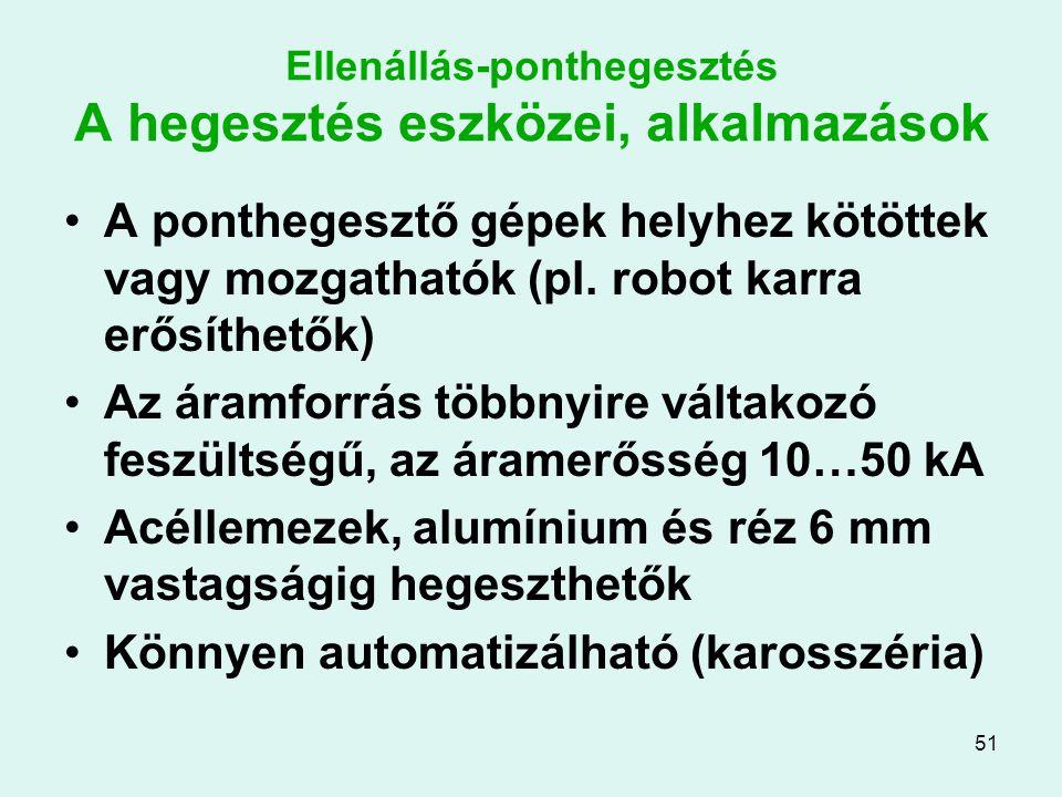 51 Ellenállás-ponthegesztés A hegesztés eszközei, alkalmazások A ponthegesztő gépek helyhez kötöttek vagy mozgathatók (pl. robot karra erősíthetők) Az