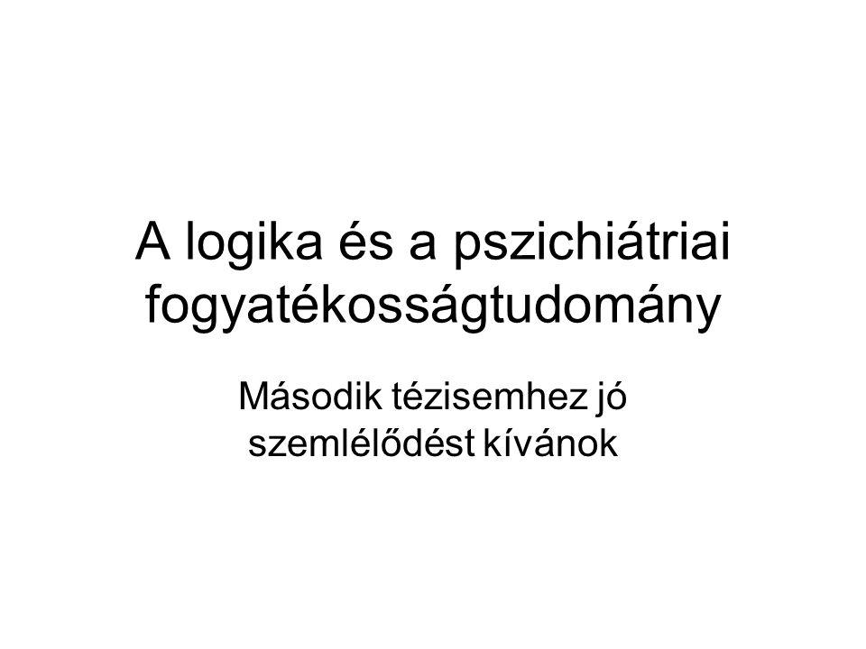 A logika és a pszichiátriai fogyatékosságtudomány Második tézisemhez jó szemlélődést kívánok