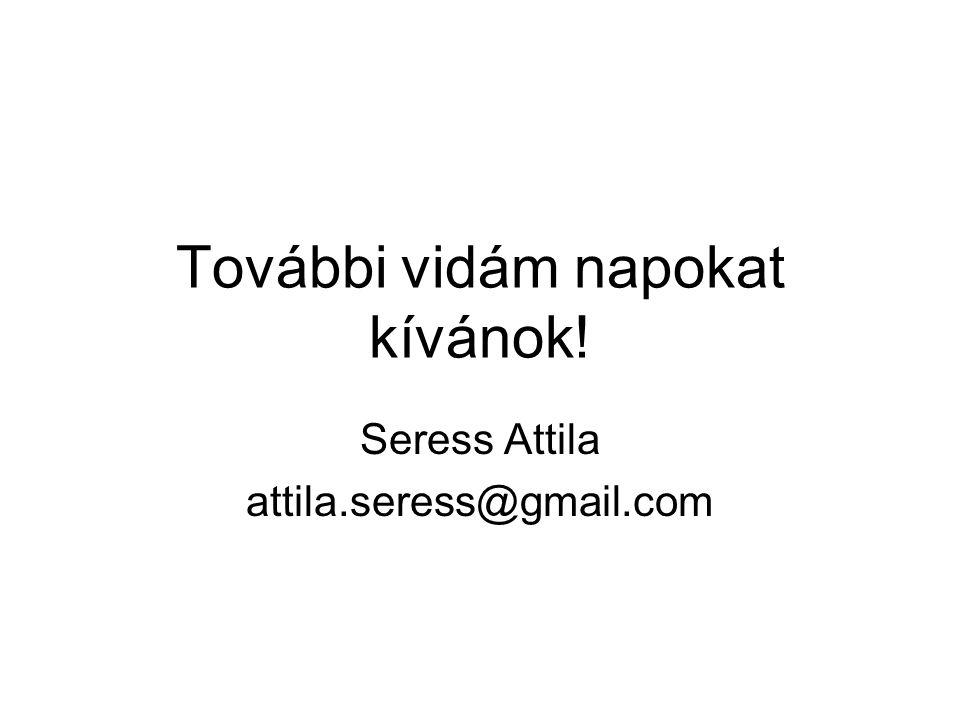 További vidám napokat kívánok! Seress Attila attila.seress@gmail.com