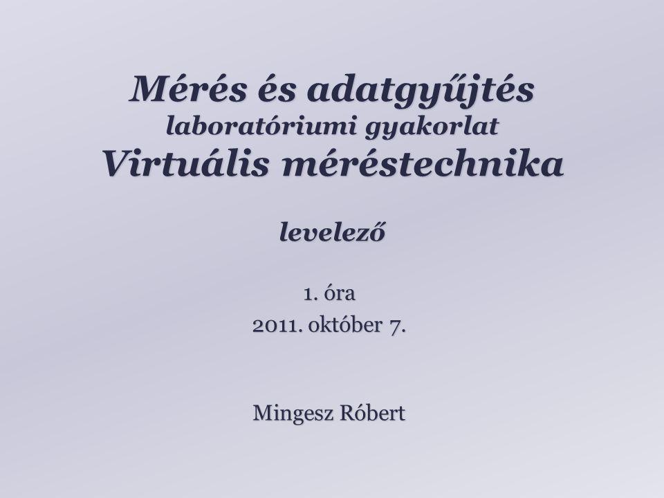 Mérés és adatgyűjtés laboratóriumi gyakorlat Virtuális méréstechnika levelező Mingesz Róbert 1.