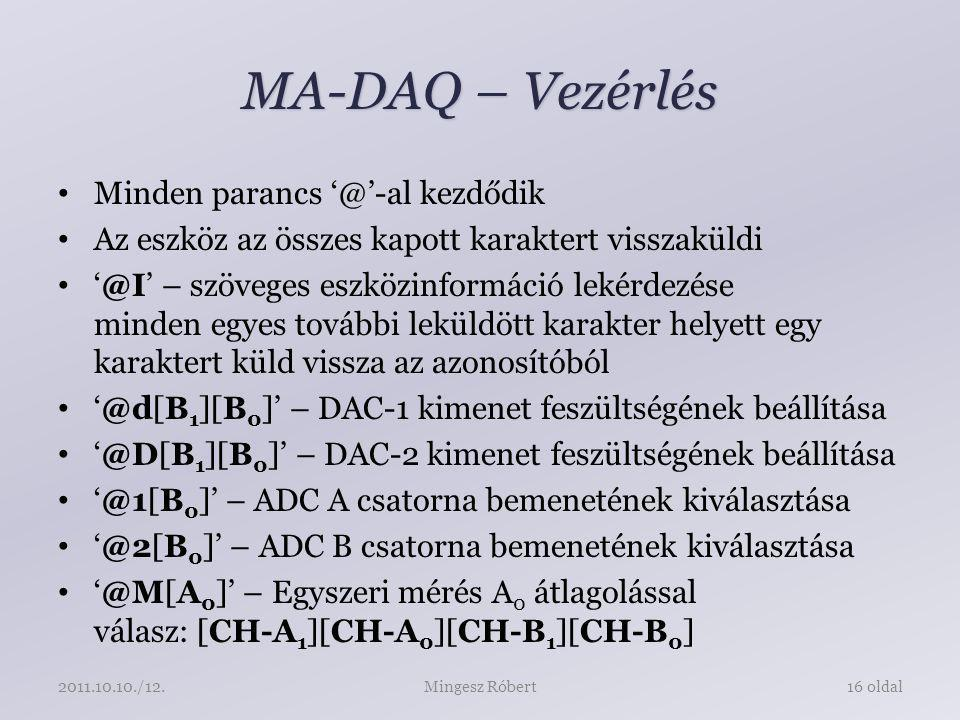 MA-DAQ – Vezérlés Minden parancs '@'-al kezdődik Az eszköz az összes kapott karaktert visszaküldi '@I' – szöveges eszközinformáció lekérdezése minden egyes további leküldött karakter helyett egy karaktert küld vissza az azonosítóból '@d[B 1 ][B 0 ]' – DAC-1 kimenet feszültségének beállítása '@D[B 1 ][B 0 ]' – DAC-2 kimenet feszültségének beállítása '@1[B 0 ]' – ADC A csatorna bemenetének kiválasztása '@2[B 0 ]' – ADC B csatorna bemenetének kiválasztása '@M[A 0 ]' – Egyszeri mérés A 0 átlagolással válasz: [CH-A 1 ][CH-A 0 ][CH-B 1 ][CH-B 0 ] Mingesz Róbert16 oldal2011.10.10./12.