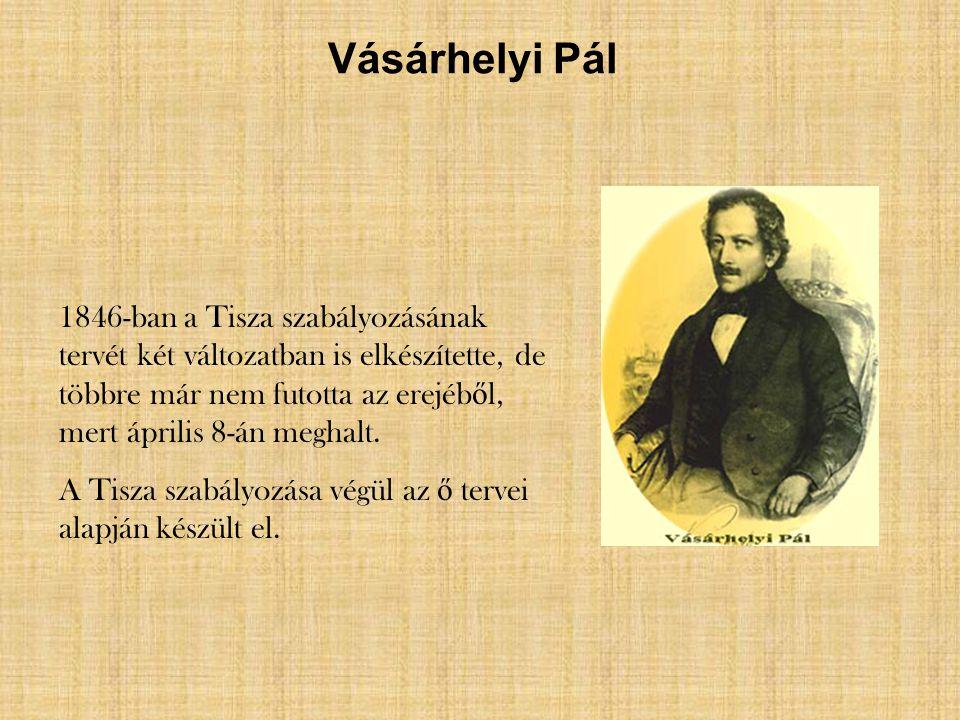 Vásárhelyi Pál 1846-ban a Tisza szabályozásának tervét két változatban is elkészítette, de többre már nem futotta az erejéb ő l, mert április 8-án meg