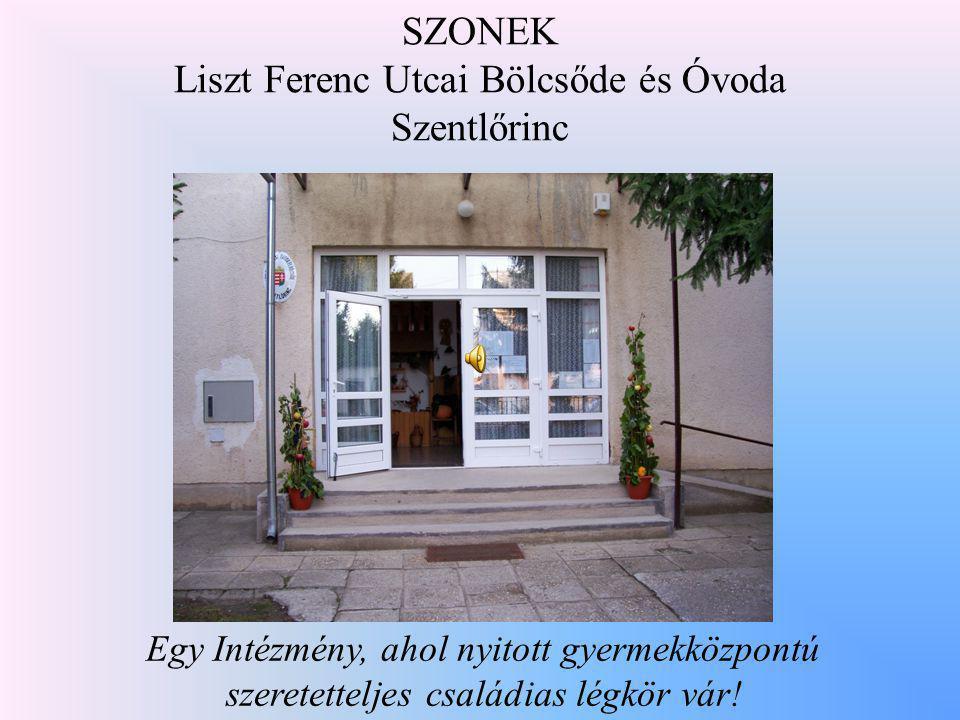 SZONEK Liszt Ferenc Utcai Bölcsőde és Óvoda Szentlőrinc Egy Intézmény, ahol nyitott gyermekközpontú szeretetteljes családias légkör vár!