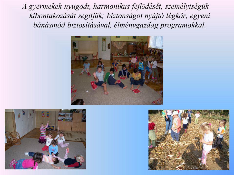 A gyermekek nyugodt, harmonikus fejl ő dését, személyiségük kibontakozását segítjük; biztonságot nyújtó légkör, egyéni bánásmód biztosításával, élmény