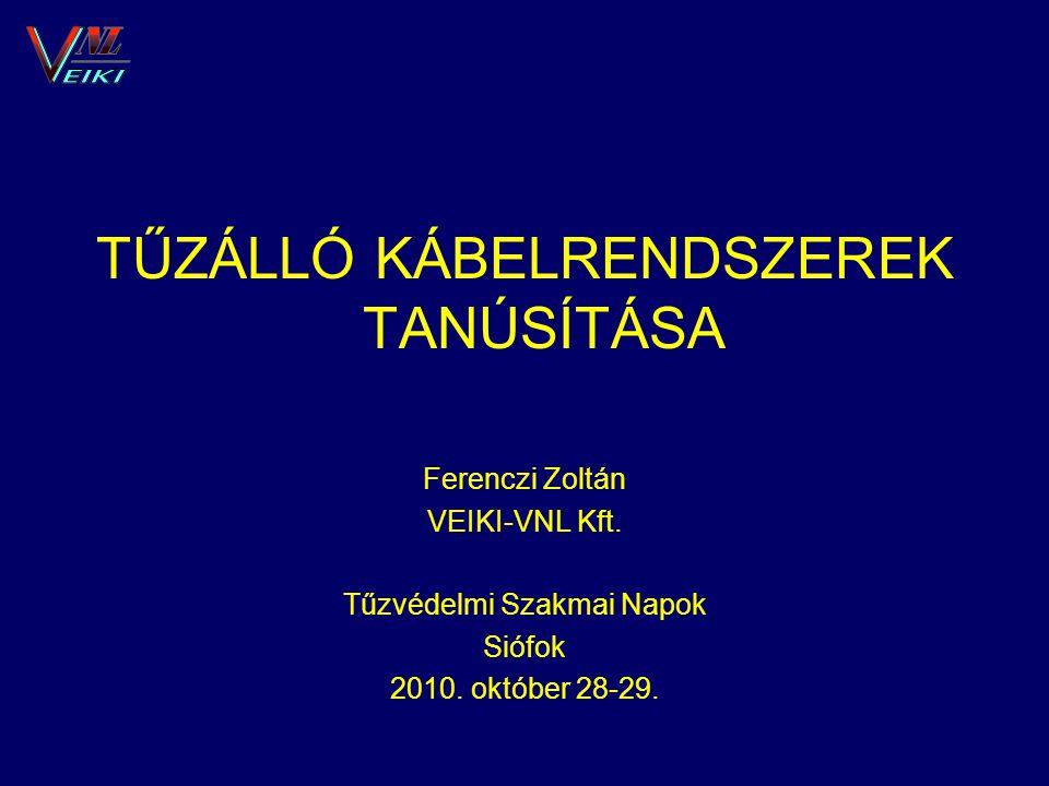 TŰZÁLLÓ KÁBELRENDSZEREK TANÚSÍTÁSA Ferenczi Zoltán VEIKI-VNL Kft. Tűzvédelmi Szakmai Napok Siófok 2010. október 28-29.