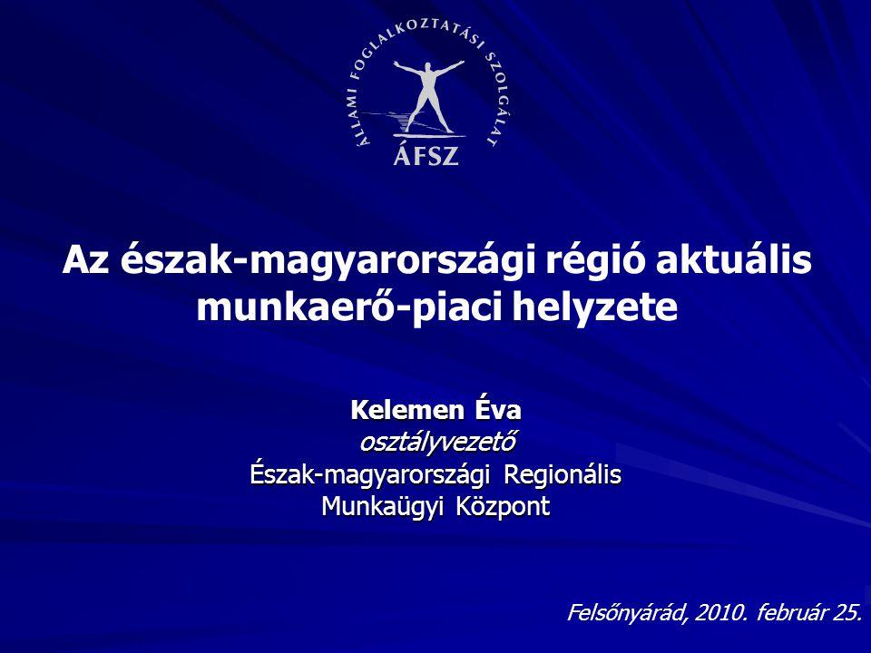 Az észak-magyarországi régió aktuális munkaerő-piaci helyzete Kelemen Éva osztályvezető Észak-magyarországi Regionális Munkaügyi Központ Felsőnyárád, 2010.