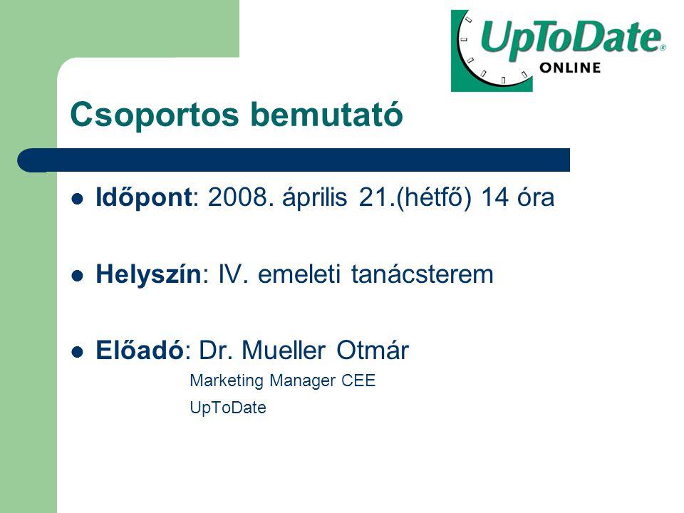 Csoportos bemutató Időpont: 2008. április 21.(hétfő) 14 óra Helyszín: IV. emeleti tanácsterem Előadó: Dr. Mueller Otmár Marketing Manager CEE UpToDate