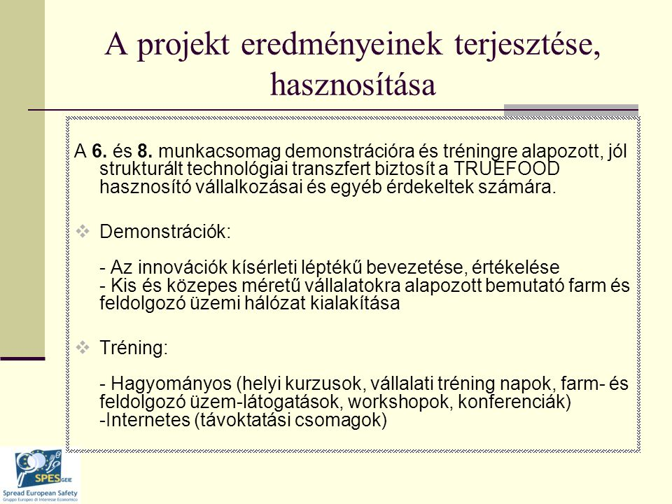 További terjesztési lehetőségek  A TRUEFOOD honlap: Az egyes munkacsomagokért felelős tudományos teamek publikációival  Évenkénti TRUEFOOD kongresszus: - Plenáris ülések – az eredmények és az innovációk szóbeli ismertetése a nem tudományos felhasználói csoportokkal - Poszter szekciók – az egyes munkacsomagok tudományos eredményeinek részletezésével - Workshop szekciók – az aktuális társadalmi és ipari kérdések részletes megvitatására