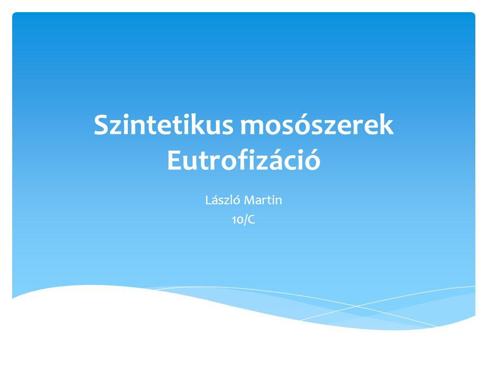 Szintetikus mosószerek Eutrofizáció László Martin 10/C