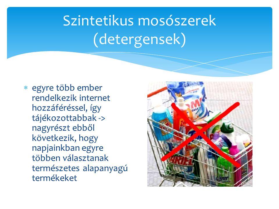 Szintetikus mosószerek (detergensek)  egyre több ember rendelkezik internet hozzáféréssel, így tájékozottabbak -> nagyrészt ebből következik, hogy na