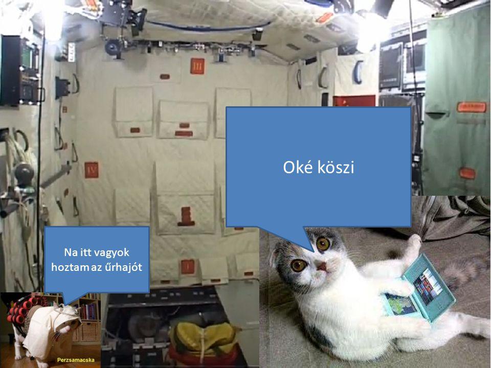 Oké köszi Na itt vagyok hoztam az űrhajót