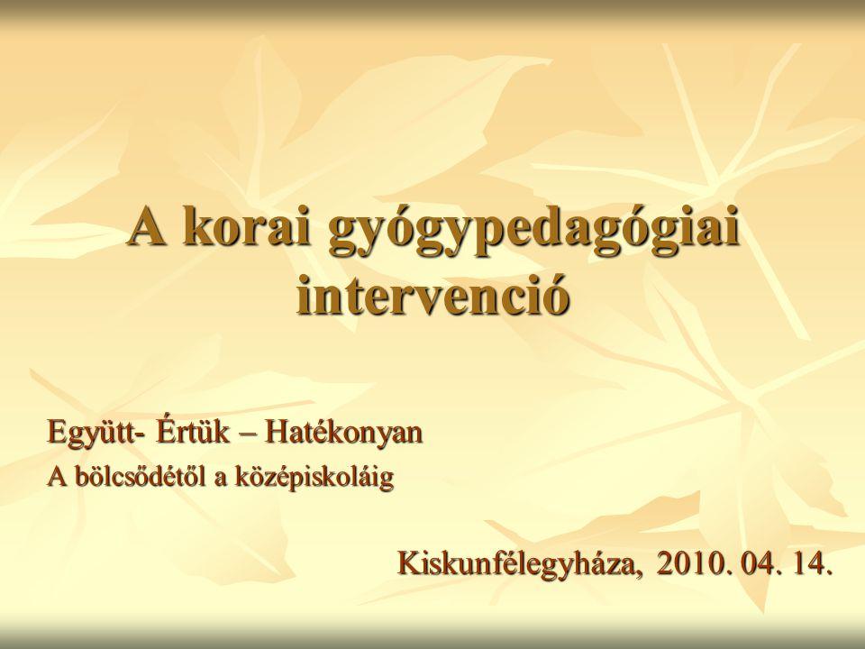 A korai gyógypedagógiai intervenció Együtt- Értük – Hatékonyan A bölcsődétől a középiskoláig Kiskunfélegyháza, 2010. 04. 14.