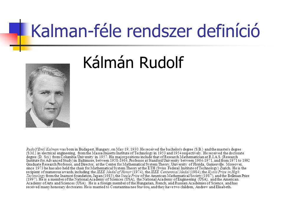 Kalman-féle rendszer definíció Kálmán Rudolf Rudolf Emil Kalman was born in Budapest, Hungary, on May 19, 1930. He received the bachelor's degree (S.B