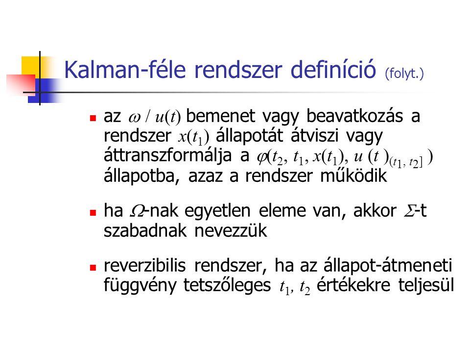 Kalman-féle rendszer definíció (folyt.) az  / u(t) bemenet vagy beavatkozás a rendszer x(t 1 ) állapotát átviszi vagy áttranszformálja a  (t 2, t 1, x(t 1 ), u (t ) (t 1, t 2 ] ) állapotba, azaz a rendszer működik ha  -nak egyetlen eleme van, akkor  -t szabadnak nevezzük reverzibilis rendszer, ha az állapot-átmeneti függvény tetszőleges t 1, t 2 értékekre teljesül