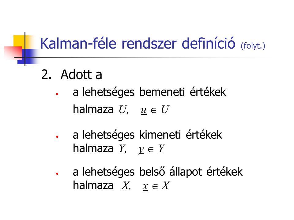 Kalman-féle rendszer definíció (folyt.) 2.Adott a a lehetséges bemeneti értékek halmaza U, u  U a lehetséges kimeneti értékek halmaza Y, y  Y a lehetséges belső állapot értékek halmaza X, x  X