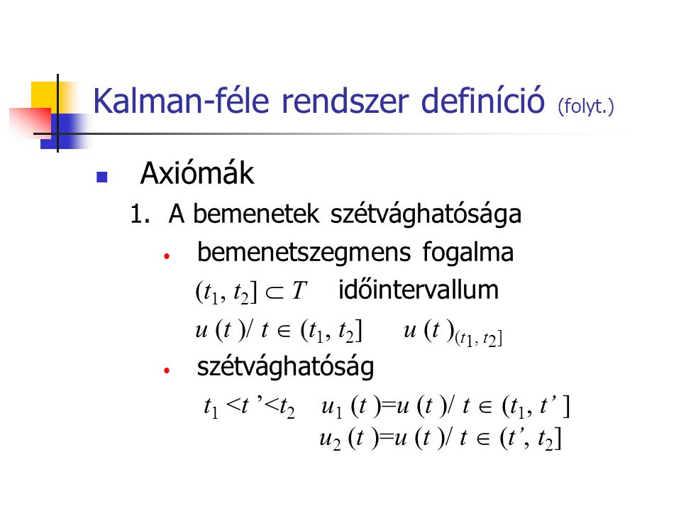 Kalman-féle rendszer definíció (folyt.) Axiómák 1.A bemenetek szétvághatósága bemenetszegmens fogalma (t 1, t 2 ]  T időintervallum u (t )/ t  (t 1, t 2 ] u (t ) (t 1, t 2 ] szétvághatóság t 1 <t '<t 2 u 1 (t )=u (t )/ t  (t 1, t' ] u 2 (t )=u (t )/ t  (t', t 2 ]
