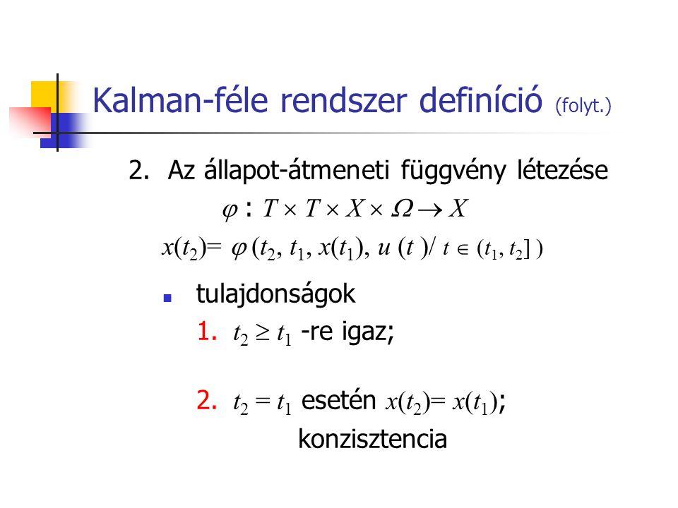 Kalman-féle rendszer definíció (folyt.) 2.Az állapot-átmeneti függvény létezése  : T  T  X    X x(t 2 )=  (t 2, t 1, x(t 1 ), u (t )/ t  (t 1, t 2 ] ) tulajdonságok 1.