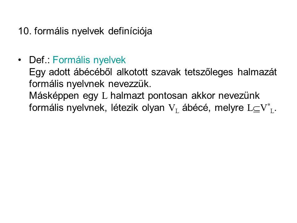 10. formális nyelvek definíciója Def.: Formális nyelvek Egy adott ábécéből alkotott szavak tetszőleges halmazát formális nyelvnek nevezzük. Másképpen