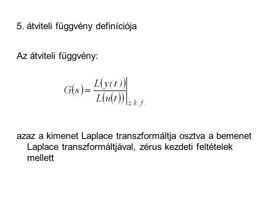 5. átviteli függvény definíciója Az átviteli függvény: azaz a kimenet Laplace transzformáltja osztva a bemenet Laplace transzformáltjával, zérus kezde