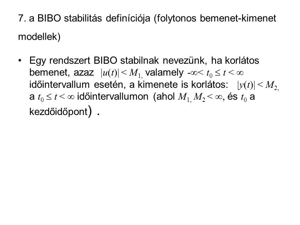 7. a BIBO stabilitás definíciója (folytonos bemenet-kimenet modellek) Egy rendszert BIBO stabilnak nevezünk, ha korlátos bemenet, azaz  u(t)  < M 1,