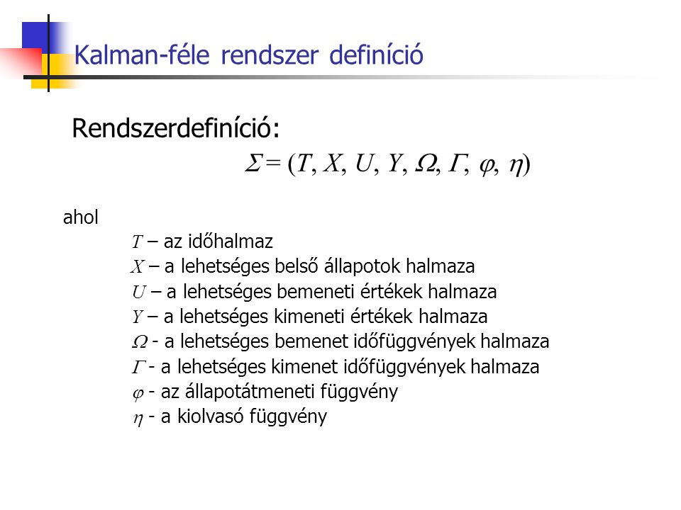 Kalman-féle rendszer definíció Rendszerdefiníció:  = (T, X, U, Y, , , ,  ) ahol T – az időhalmaz X – a lehetséges belső állapotok halmaza U – a l
