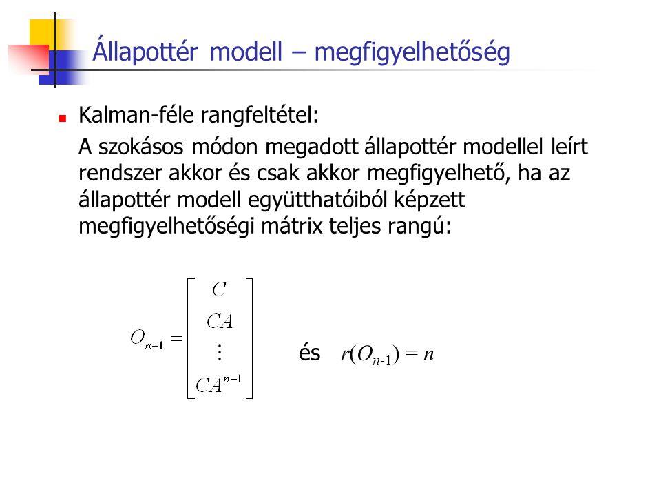 Állapottér modell – megfigyelhetőség Kalman-féle rangfeltétel: A szokásos módon megadott állapottér modellel leírt rendszer akkor és csak akkor megfig