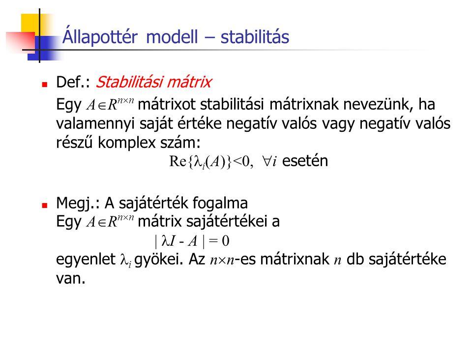 Állapottér modell – stabilitás Def.: Stabilitási mátrix Egy A  R n  n mátrixot stabilitási mátrixnak nevezünk, ha valamennyi saját értéke negatív va