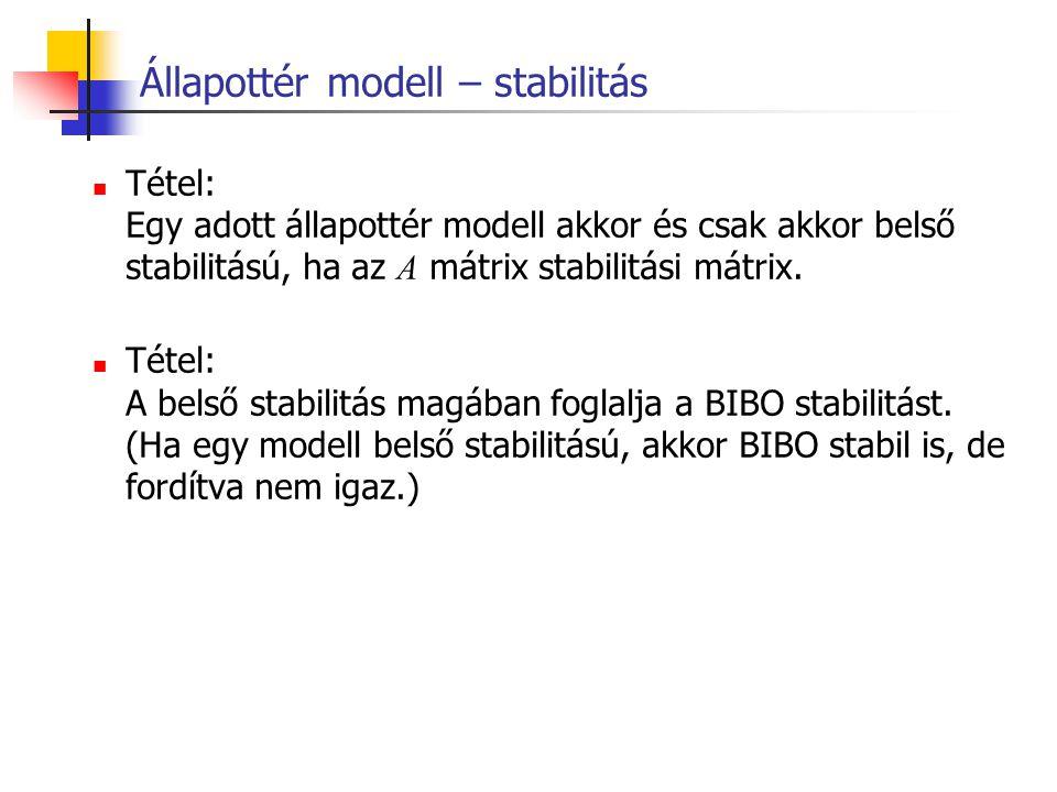 Állapottér modell – stabilitás Tétel: Egy adott állapottér modell akkor és csak akkor belső stabilitású, ha az A mátrix stabilitási mátrix. Tétel: A b
