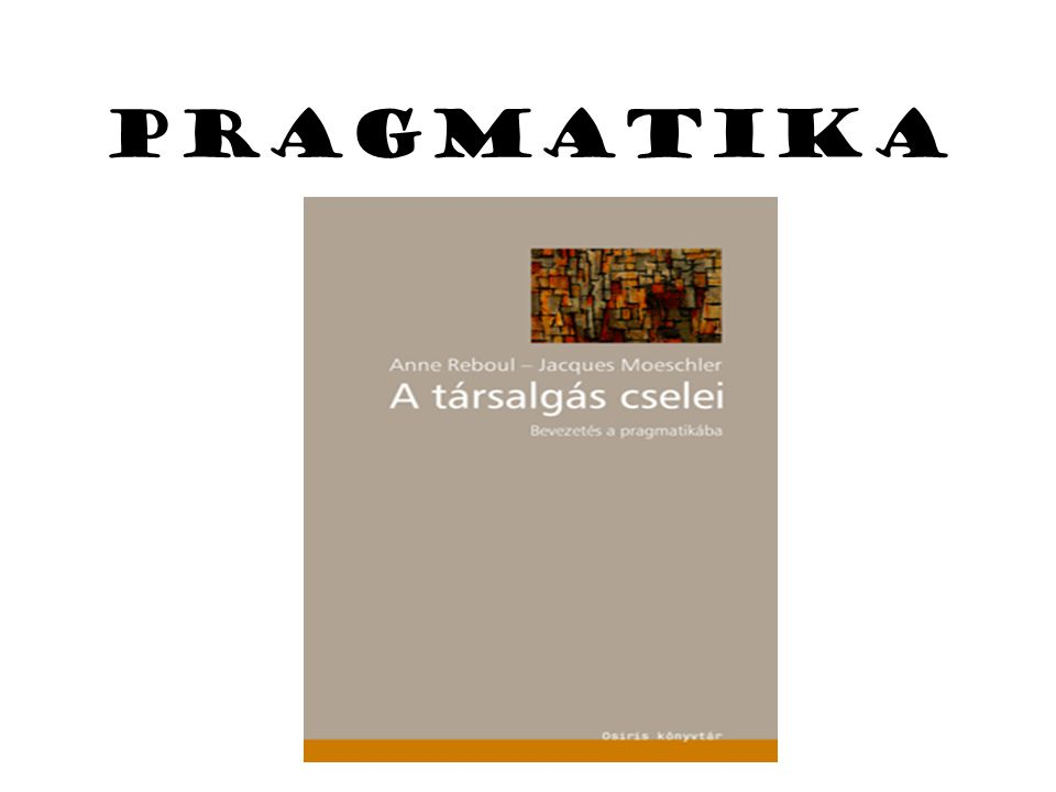 A nyelvészeti pragmatika születése Kutatási területei: 1.makro (interakciók, nyelvi és nyelven kívüli tényezők ~ társalgáselemzés: udvariasság (Goffman, Grice 2.Mikro ( beszédaktusok, deiktikus elemek) J.