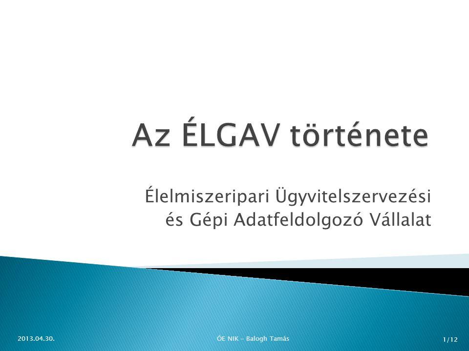  Élelmezésügyi Minisztérium Értékesítő Vállalata (1959)  GAV, SGAV  Megalakul az ÉLGAV (1964)  1967 számítógépek megjelenése  (mai napig is?) 2013.04.30.ÓE NIK - Balogh Tamás 2/12