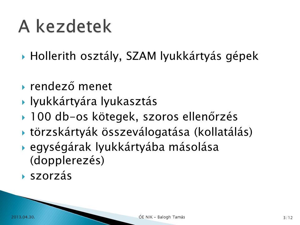  Hollerith osztály, SZAM lyukkártyás gépek  rendező menet  lyukkártyára lyukasztás  100 db-os kötegek, szoros ellenőrzés  törzskártyák összeválogatása (kollatálás)  egységárak lyukkártyába másolása (dopplerezés)  szorzás 2013.04.30.ÓE NIK - Balogh Tamás 3/12
