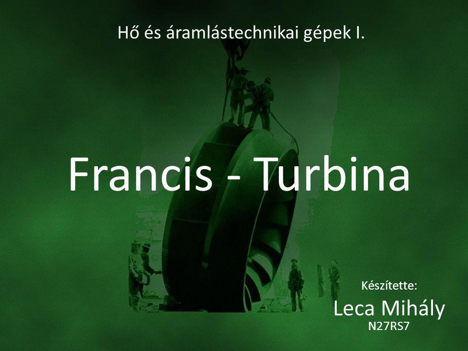 Francis - Turbina Készítette: Leca Mihály N27RS7 Hő és áramlástechnikai gépek I.