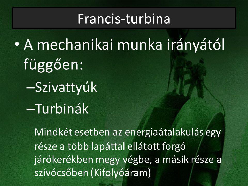 Francis-turbina A mechanikai munka irányától függően: – Szivattyúk – Turbinák Mindkét esetben az energiaátalakulás egy része a több lapáttal ellátott