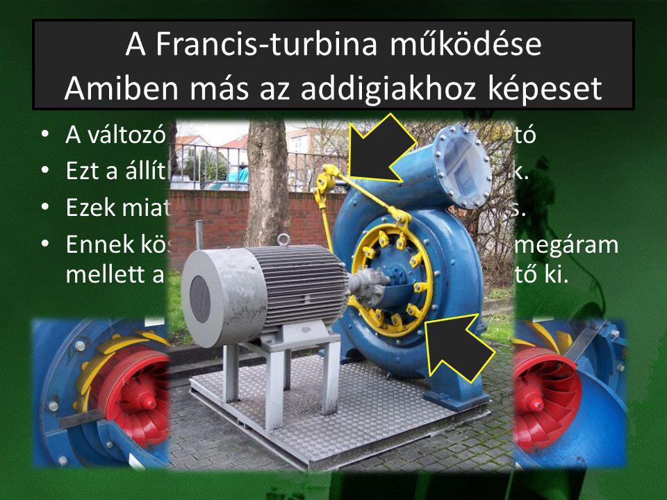 A Francis-turbina működése Amiben más az addigiakhoz képeset A változó vízhozamhoz könnyen igazítható Ezt a állítható lapátozatnak köszönhetjük. Ezek