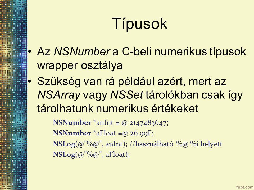 Típusok Az NSNumber a C-beli numerikus típusok wrapper osztálya Szükség van rá például azért, mert az NSArray vagy NSSet tárolókban csak így tárolhatunk numerikus értékeket NSNumber *anInt = @ 2147483647; NSNumber *aFloat =@ 26.99F; NSLog(@ %@ , anInt); //használható %@ %i helyett NSLog(@ %@ , aFloat);