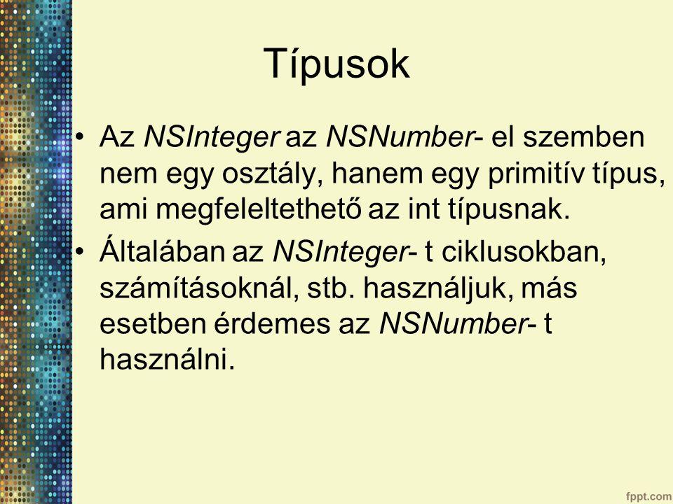 Típusok Az NSInteger az NSNumber- el szemben nem egy osztály, hanem egy primitív típus, ami megfeleltethető az int típusnak.