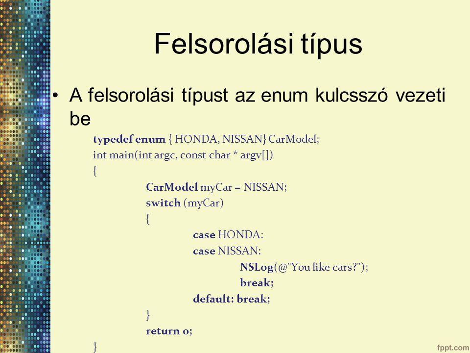 Felsorolási típus A felsorolási típust az enum kulcsszó vezeti be typedef enum { HONDA, NISSAN} CarModel; int main(int argc, const char * argv[]) { CarModel myCar = NISSAN; switch (myCar) { case HONDA: case NISSAN: NSLog(@ You like cars? ); break; default: break; } return 0; }