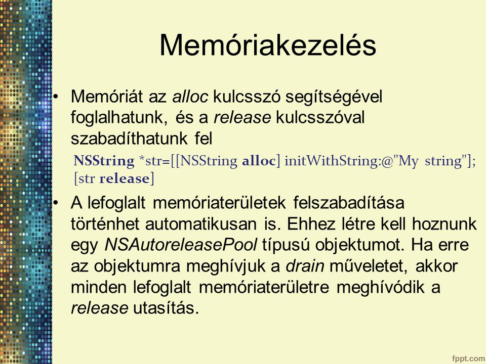 Memóriakezelés Memóriát az alloc kulcsszó segítségével foglalhatunk, és a release kulcsszóval szabadíthatunk fel NSString *str=[[NSString alloc] initWithString:@ My string ]; [str release] A lefoglalt memóriaterületek felszabadítása történhet automatikusan is.
