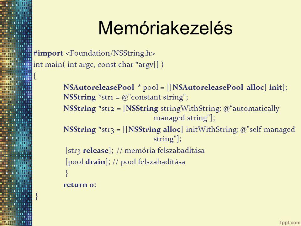 Memóriakezelés #import int main( int argc, const char *argv[] ) { NSAutoreleasePool * pool = [[NSAutoreleasePool alloc] init]; NSString *str1 = @ constant string ; NSString *str2 = [NSString stringWithString: @ automatically managed string ]; NSString *str3 = [[NSString alloc] initWithString: @ self managed string ]; [str3 release]; // memória felszabadítása [pool drain]; // pool felszabadítása } return 0; }