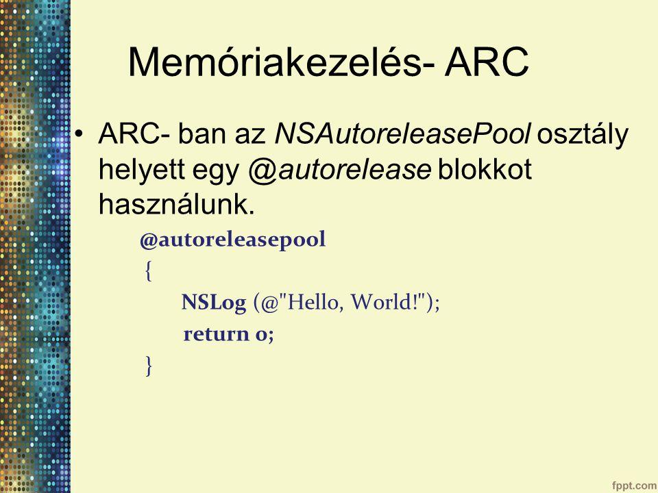 Memóriakezelés- ARC ARC- ban az NSAutoreleasePool osztály helyett egy @autorelease blokkot használunk.