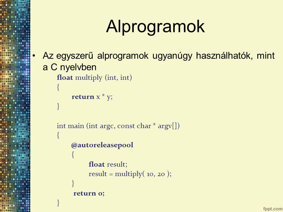 Alprogramok Az egyszerű alprogramok ugyanúgy használhatók, mint a C nyelvben float multiply (int, int) { return x * y; } int main (int argc, const char * argv[]) { @autoreleasepool { float result; result = multiply( 10, 20 ); } return 0; }